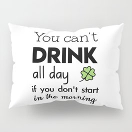 you can't drink all day if you don't start in the morning Pillow Sham