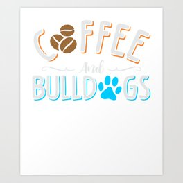 Coffee and Bulldogs Dogs Caffeine Lover Art Print
