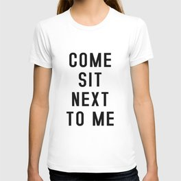 Come sit next to me - Quote T-shirt