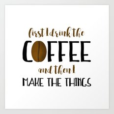 First I Drink The Coffee And Then I Make The Things Art Print