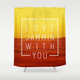 I love jammin with you Shower Curtain