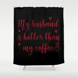 My Husband Is Hotter Than My Coffee, Funny Valentines Quote Shower Curtain