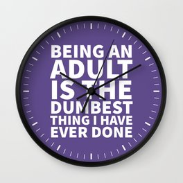 Being an Adult is the Dumbest Thing I have Ever Done (Ultra Violet) Wall Clock