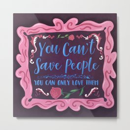You Can't Save People You Can Only Love Them Metal Print