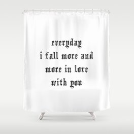 Everyday I fall more and more in love with you Shower Curtain