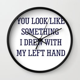 YOU LOOK LIKE SOMETHING I DREW WITH MY LEFT HAND Wall Clock