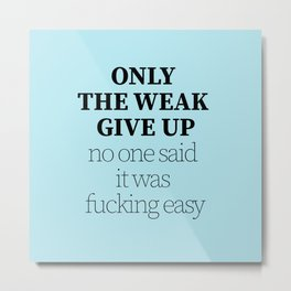 Only the weak give up Metal Print