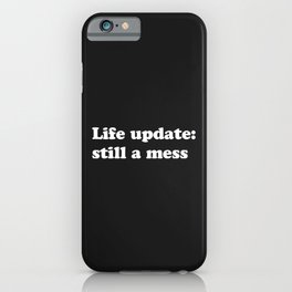 Life Still A Mess Funny Quote iPhone Case