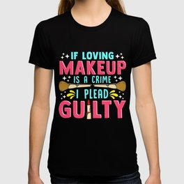 Funny If Loving Makeup is a Crime I Plead Guilty T-shirt