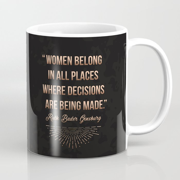 """Women belong in all places where decisions are being made."" -Ruth Bader Ginsburg Coffee Mug"