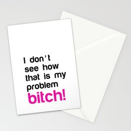 I don't see how that is my problem Bitch Stationery Cards