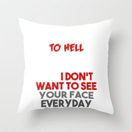 I'd Tell You To Go To Hell But I Work There And I Don't Want To See Your Face Everyday Throw Pillow