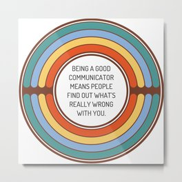 Being a good communicator means people find out what s really wrong with you Metal Print
