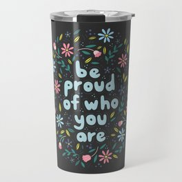 BE PROUD OF WHO YOU ARE - Motivational quotes hand drawn illustration with flowers on dark backgroun Travel Mug