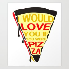 I would Love You If you wre pizza2 Art Print