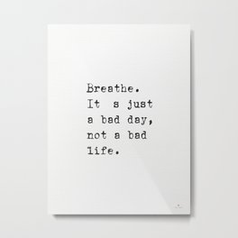 Breathe. It's just a bad day, not a bad life. Metal Print