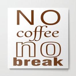 no coffe no break Metal Print