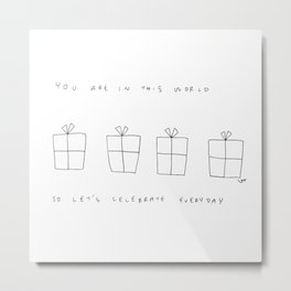 You Are In This World So Let's Celebrate Everyday Metal Print