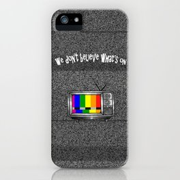 We Don't Believe What's On T.V. iPhone Case