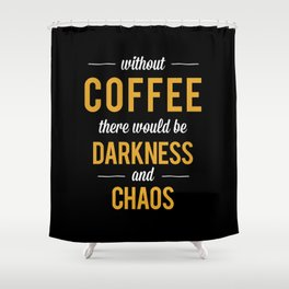 Without Coffee there would be Darkness and Chaos Shower Curtain