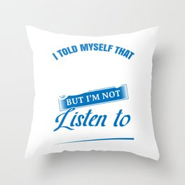 I Told Myself I Should Stop Drinking But I'm Not About To Listen To A Drunk That Talks To Himself Throw Pillow