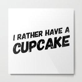 I Rather have a Cupcake Metal Print