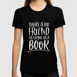 There is No Friend as Loyal as a Book (B+W inverted) T-shirt