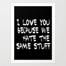 I love you because we hate the same stuff Art Print