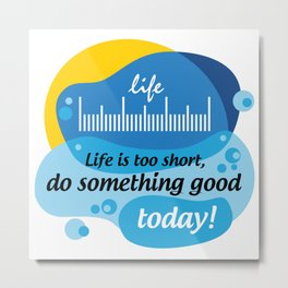 Life is too short, do something good today! [Digital Art by Hadavi Artworks] Metal Print