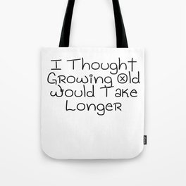 I Thought Growing Old Would Take Longer   Great Gift Idea Tote Bag