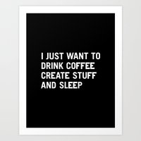 coffee Art Prints featuring I just want to drink coffee create stuff and sleep by WORDS BRAND™