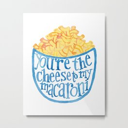 You are the cheese to my macaroni Metal Print