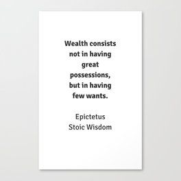 Stoic Wisdom - Philosophy Quotes - Epictetus - Wealth consists not in having great possessions but i Canvas Print