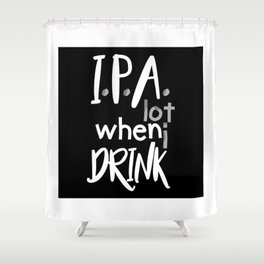 IPA Lot When I Drink Shower Curtain