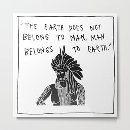 The earth does not belong to the man. The man belongs to the earth. Metal Print