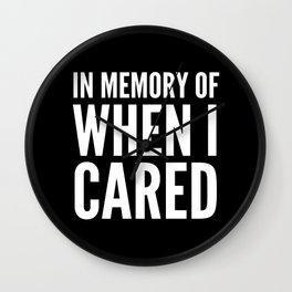 IN MEMORY OF WHEN I CARED (Black & White) Wall Clock