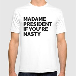 MADAME PRESIDENT IF YOU'RE NASTY T-shirt