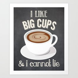 I Like Big Cups and I Cannot Lie Art Print
