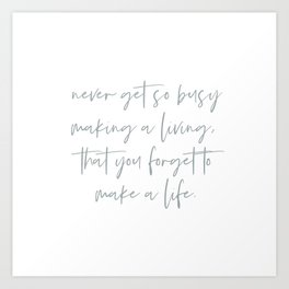 Never get so busy making a living, that you forget to make a life. Inspirational Life Quote. Art Print