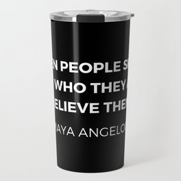 Maya Angelou Inspiration Quotes - When people show you who they are believe them Travel Mug