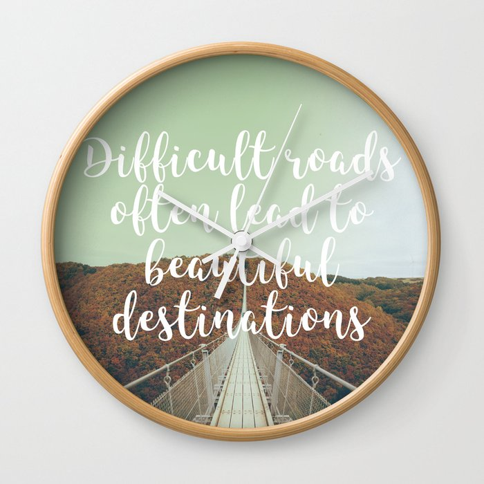 Difficult roads often lead to beautiful destinations Wall Clock by norwin |Society6