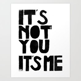 It's not you, it's me.  Art Print