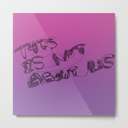 This is Not About Us Metal Print