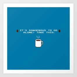 Its dangerous to go alone Take this coffee Art Print