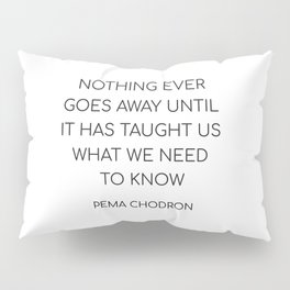 NOTHING EVER GOES AWAY UNTIL IT HAS TAUGHT US WHAT WE NEED TO KNOW Pillow Sham