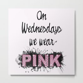 On Wednesdays We Wear Pink - Quote from the movie Mean Girls Metal Print