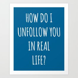 Unfollow Real Life Funny Quote Art Print