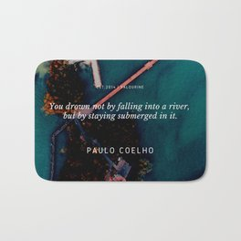 Paulo Coelho Quote |You drown not by falling into a river, but by staying submerged in it. Bath Mat