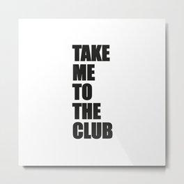 TAKE ME TO THE CLUB Metal Print