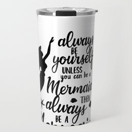 Always Be Yourself Unless You Can Be A Mermaid Travel Mug